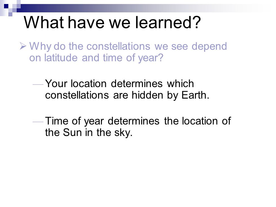What have we learned?  Why do the constellations we see depend on latitude and time of year? — Your location determines which constellations are hidd