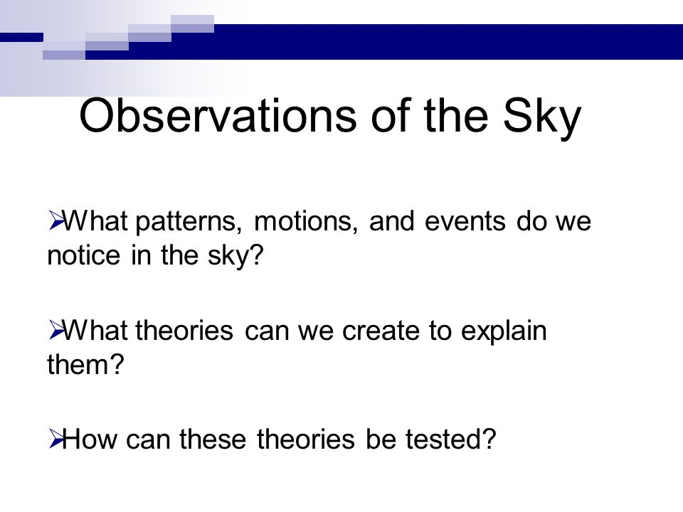  What patterns, motions, and events do we notice in the sky?  What theories can we create to explain them?  How can these theories be tested? Obser