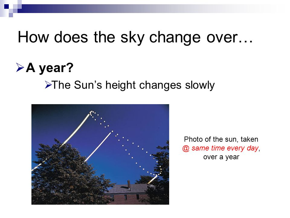 How does the sky change over…  A year?  The Sun's height changes slowly Photo of the sun, taken @ same time every day, over a year