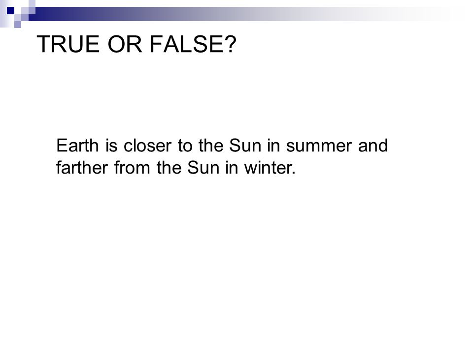 TRUE OR FALSE Earth is closer to the Sun in summer and farther from the Sun in winter.