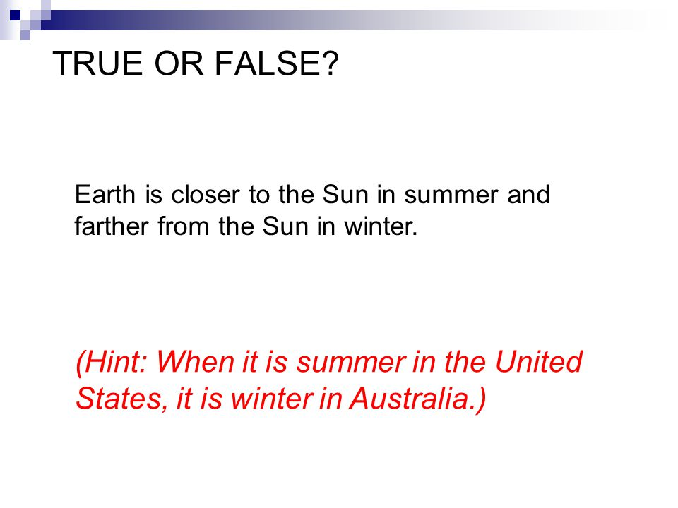TRUE OR FALSE? Earth is closer to the Sun in summer and farther from the Sun in winter. (Hint: When it is summer in the United States, it is winter in