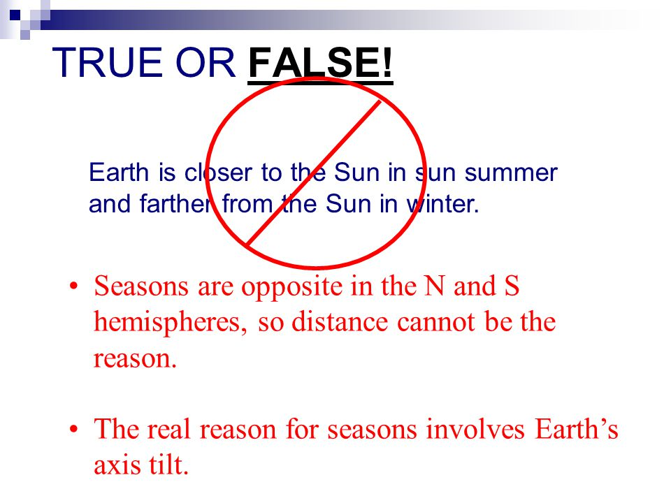 Earth is closer to the Sun in sun summer and farther from the Sun in winter. Seasons are opposite in the N and S hemispheres, so distance cannot be th