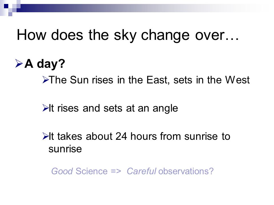 How does the sky change over…  A day?  The Sun rises in the East, sets in the West  It rises and sets at an angle  It takes about 24 hours from su