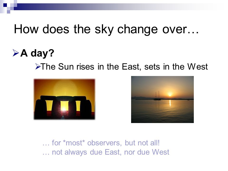 How does the sky change over…  A day?  The Sun rises in the East, sets in the West … for *most* observers, but not all! … not always due East, nor d