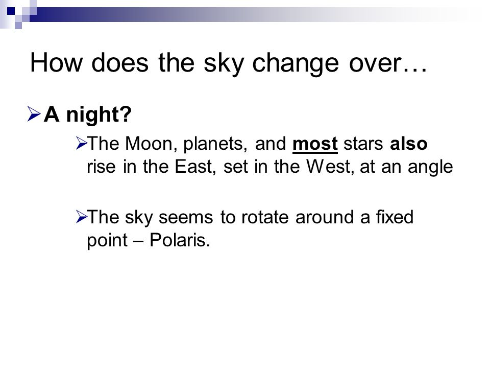 How does the sky change over…  A night?  The Moon, planets, and most stars also rise in the East, set in the West, at an angle  The sky seems to ro