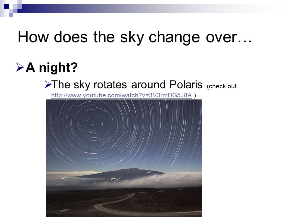 How does the sky change over…  A night?  The sky rotates around Polaris (check out http://www.youtube.com/watch?v=3V3rmDG5J8A ) http://www.youtube.c