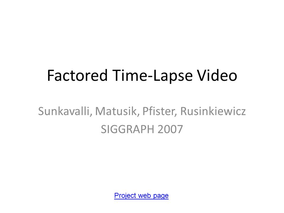 Factored Time-Lapse Video Sunkavalli, Matusik, Pfister, Rusinkiewicz SIGGRAPH 2007 Project web page