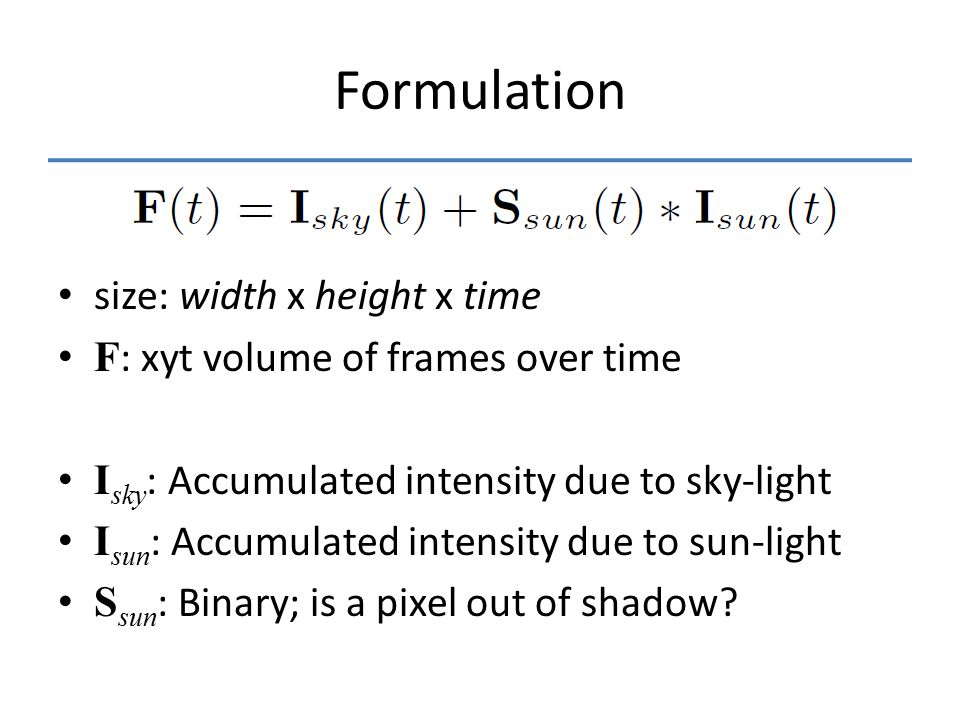 Formulation size: width x height x time F : xyt volume of frames over time I sky : Accumulated intensity due to sky-light I sun : Accumulated intensity due to sun-light S sun : Binary; is a pixel out of shadow?