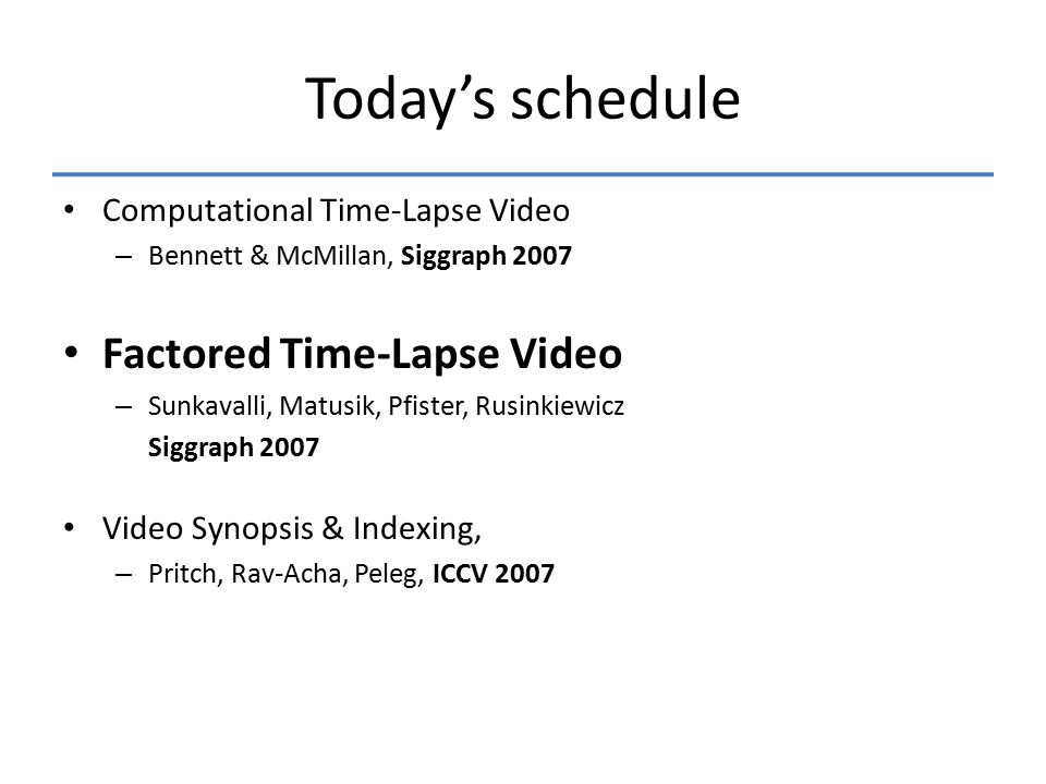 Today's schedule Computational Time-Lapse Video – Bennett & McMillan, Siggraph 2007 Factored Time-Lapse Video – Sunkavalli, Matusik, Pfister, Rusinkiewicz Siggraph 2007 Video Synopsis & Indexing, – Pritch, Rav-Acha, Peleg, ICCV 2007