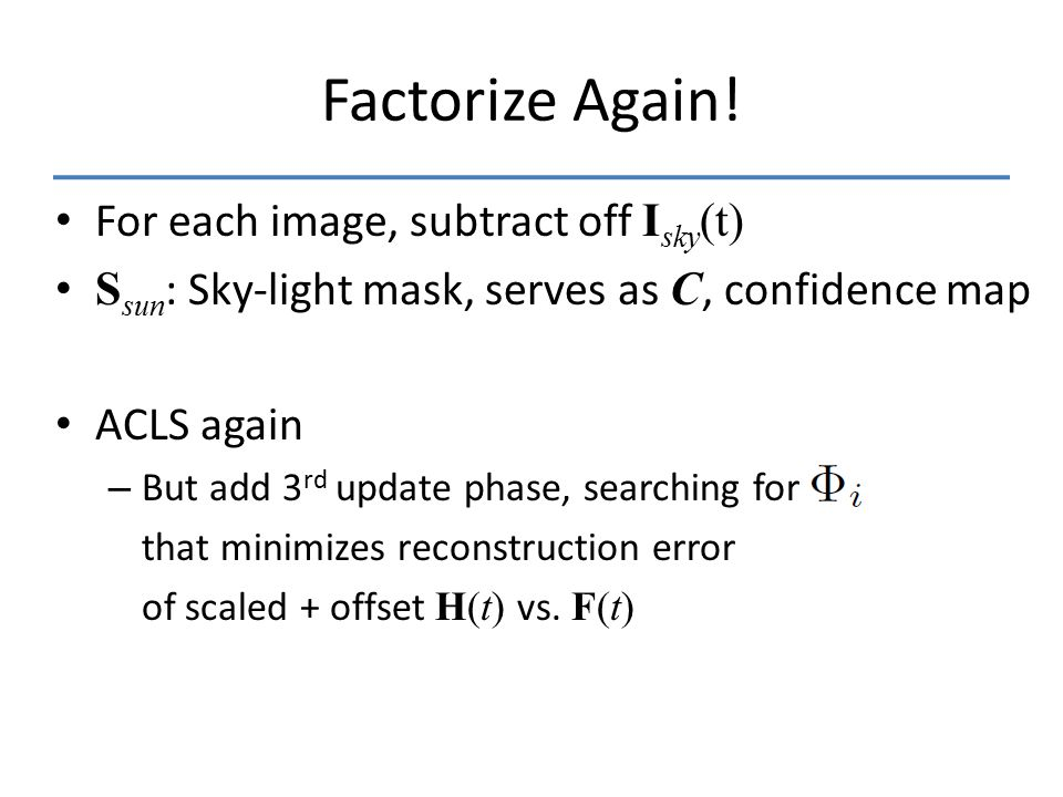 Factorize Again! For each image, subtract off I sky (t) S sun : Sky-light mask, serves as C, confidence map ACLS again – But add 3 rd update phase, se