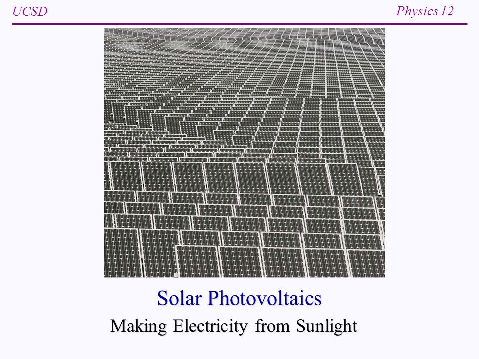 UCSD Physics 12 Solar Photovoltaics Making Electricity from Sunlight