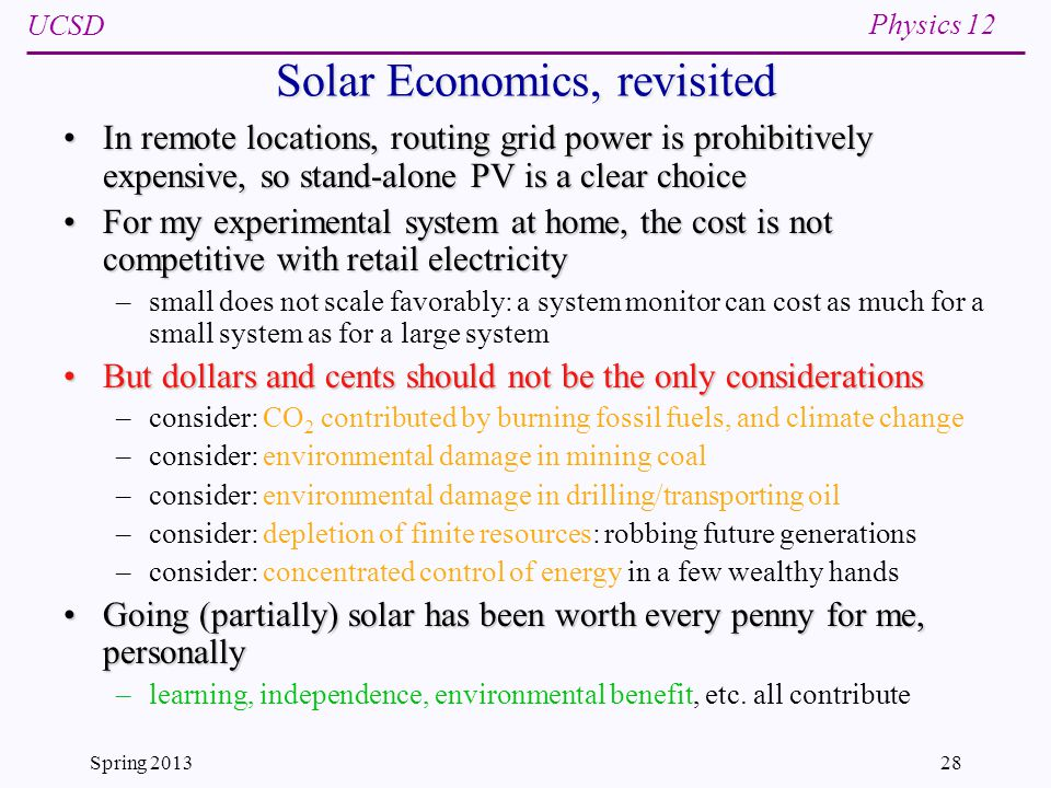 UCSD Physics 12 Spring 201328 Solar Economics, revisited In remote locations, routing grid power is prohibitively expensive, so stand-alone PV is a clear choiceIn remote locations, routing grid power is prohibitively expensive, so stand-alone PV is a clear choice For my experimental system at home, the cost is not competitive with retail electricityFor my experimental system at home, the cost is not competitive with retail electricity –small does not scale favorably: a system monitor can cost as much for a small system as for a large system But dollars and cents should not be the only considerationsBut dollars and cents should not be the only considerations –consider: CO 2 contributed by burning fossil fuels, and climate change –consider: environmental damage in mining coal –consider: environmental damage in drilling/transporting oil –consider: depletion of finite resources: robbing future generations –consider: concentrated control of energy in a few wealthy hands Going (partially) solar has been worth every penny for me, personallyGoing (partially) solar has been worth every penny for me, personally –learning, independence, environmental benefit, etc.