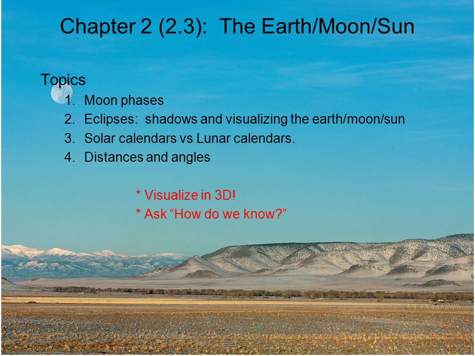 Chapter 2 (2.3): The Earth/Moon/Sun Topics 1.Moon phases 2.Eclipses: shadows and visualizing the earth/moon/sun 3.Solar calendars vs Lunar calendars.