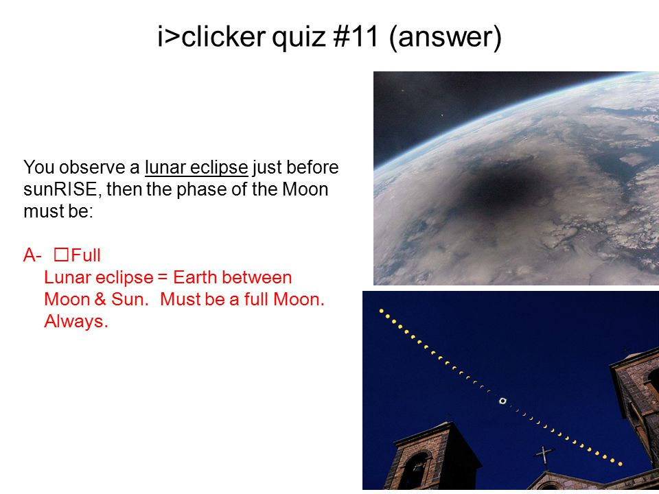 As day progresses, moon moves in between earth and sun.. i>clicker quiz #11 (answer) You observe a lunar eclipse just before sunRISE, then the phase o