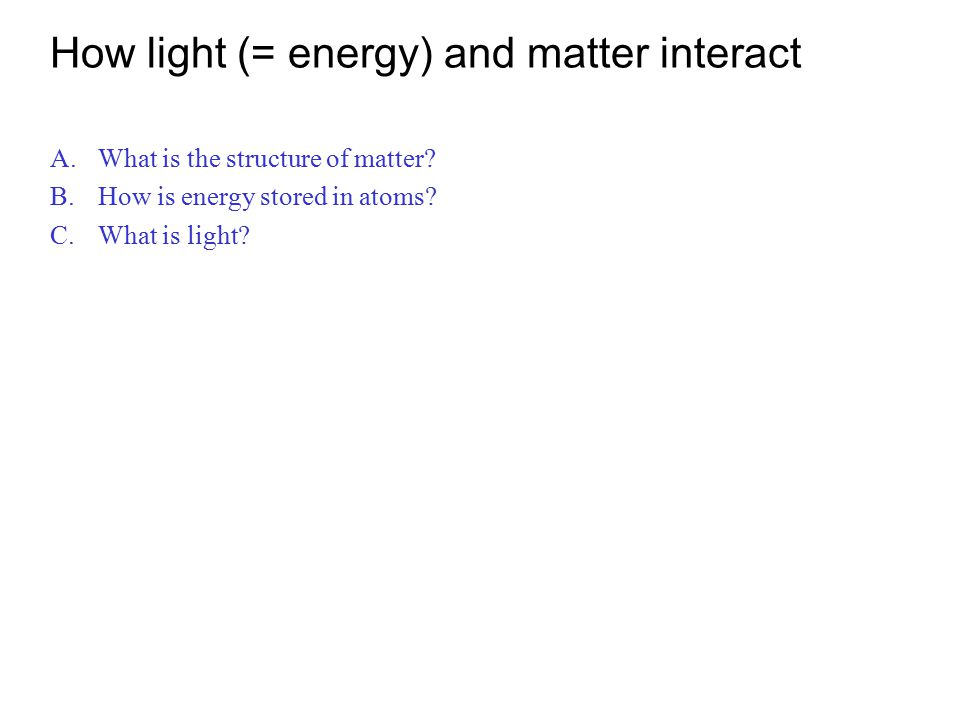 How light (= energy) and matter interact A.What is the structure of matter? B.How is energy stored in atoms? C.What is light?
