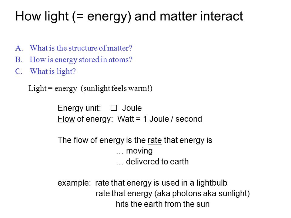 Light = energy (sunlight feels warm!) Energy unit: Joule Flow of energy: Watt = 1 Joule / second The flow of energy is the rate that energy is … moving … delivered to earth example: rate that energy is used in a lightbulb rate that energy (aka photons aka sunlight) hits the earth from the sun How light (= energy) and matter interact A.What is the structure of matter.