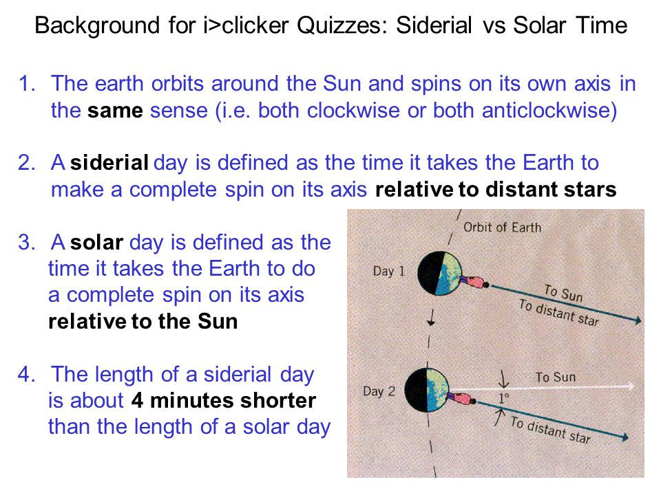 1.The earth orbits around the Sun and spins on its own axis in the same sense (i.e. both clockwise or both anticlockwise) 2.A siderial day is defined