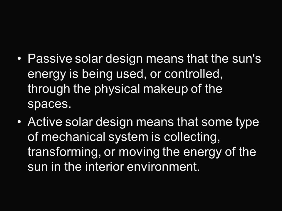 Passive solar design means that the sun s energy is being used, or controlled, through the physical makeup of the spaces.