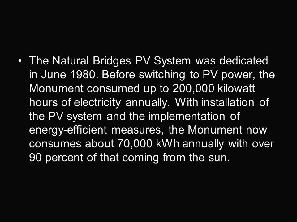The Natural Bridges PV System was dedicated in June 1980. Before switching to PV power, the Monument consumed up to 200,000 kilowatt hours of electric
