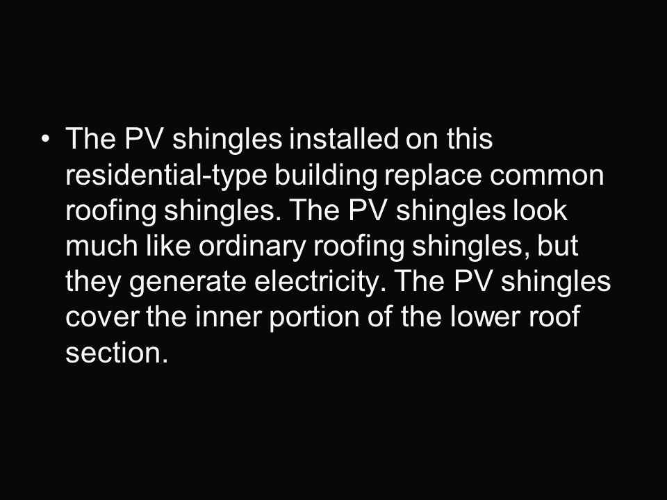The PV shingles installed on this residential-type building replace common roofing shingles. The PV shingles look much like ordinary roofing shingles,