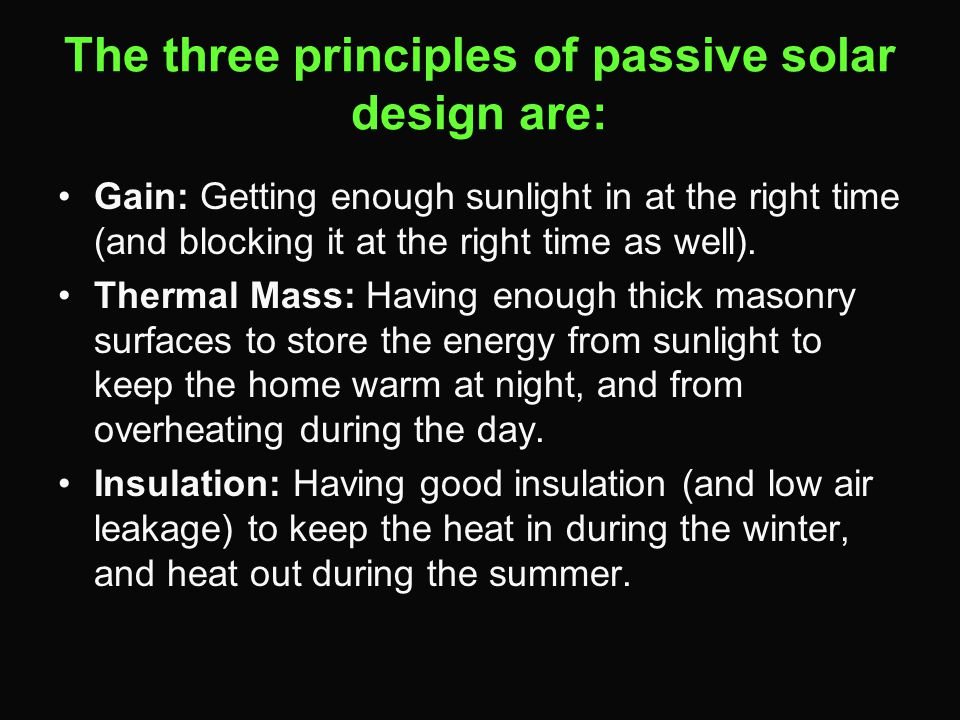 The three principles of passive solar design are: Gain: Getting enough sunlight in at the right time (and blocking it at the right time as well).