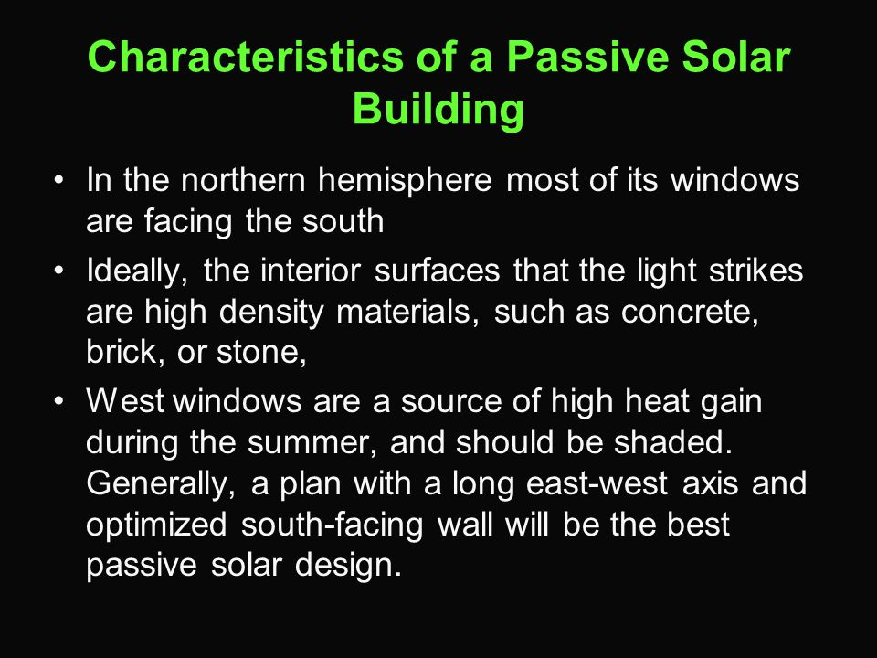 Characteristics of a Passive Solar Building In the northern hemisphere most of its windows are facing the south Ideally, the interior surfaces that the light strikes are high density materials, such as concrete, brick, or stone, West windows are a source of high heat gain during the summer, and should be shaded.