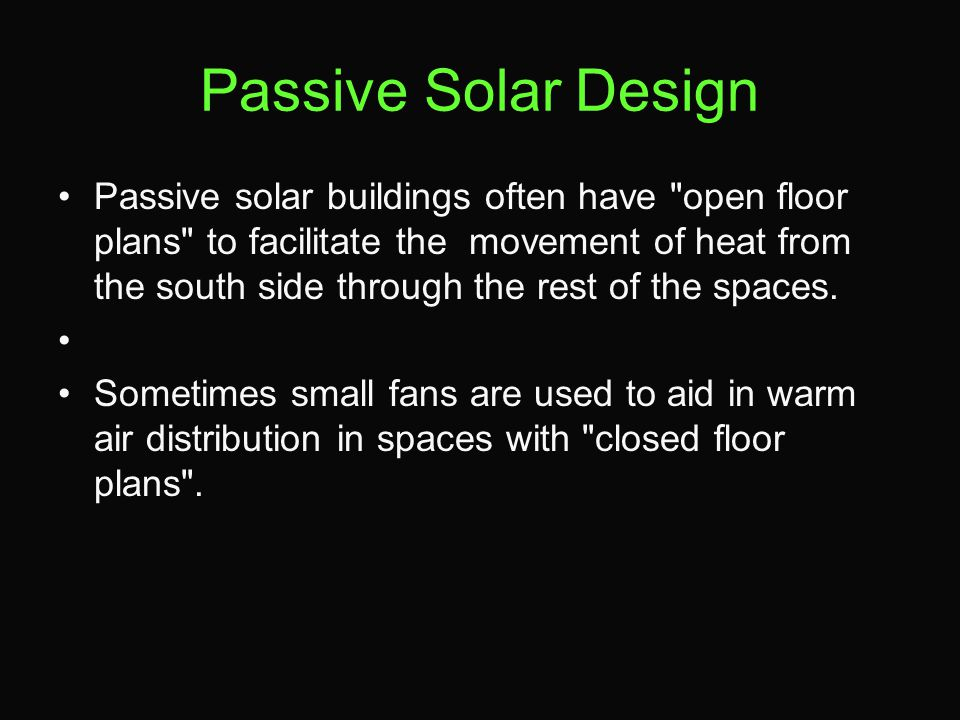 Passive Solar Design Passive solar buildings often have open floor plans to facilitate the movement of heat from the south side through the rest of the spaces.