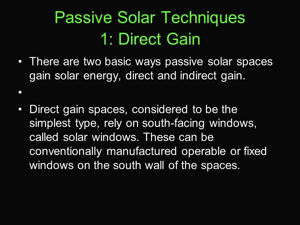 Passive Solar Techniques 1: Direct Gain There are two basic ways passive solar spaces gain solar energy, direct and indirect gain. Direct gain spaces,