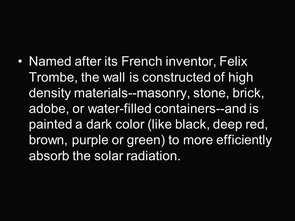 Named after its French inventor, Felix Trombe, the wall is constructed of high density materials--masonry, stone, brick, adobe, or water-filled containers--and is painted a dark color (like black, deep red, brown, purple or green) to more efficiently absorb the solar radiation.