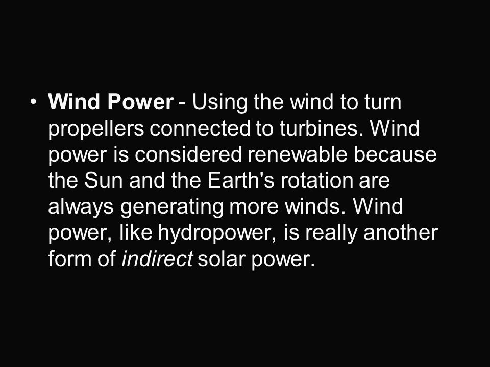 Wind Power - Using the wind to turn propellers connected to turbines. Wind power is considered renewable because the Sun and the Earth's rotation are