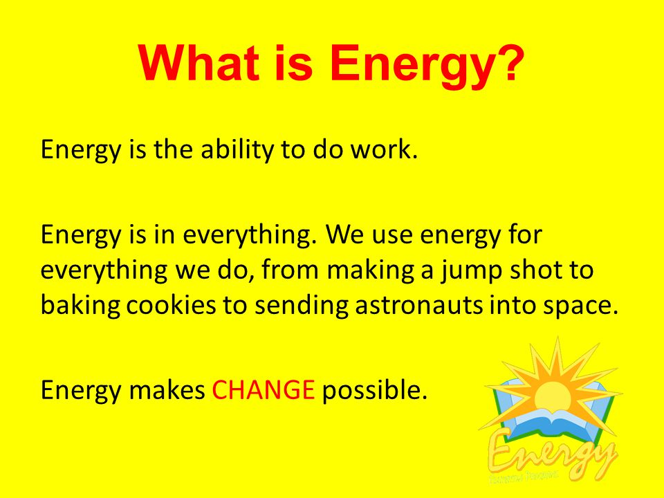 What is Energy. Energy is the ability to do work.