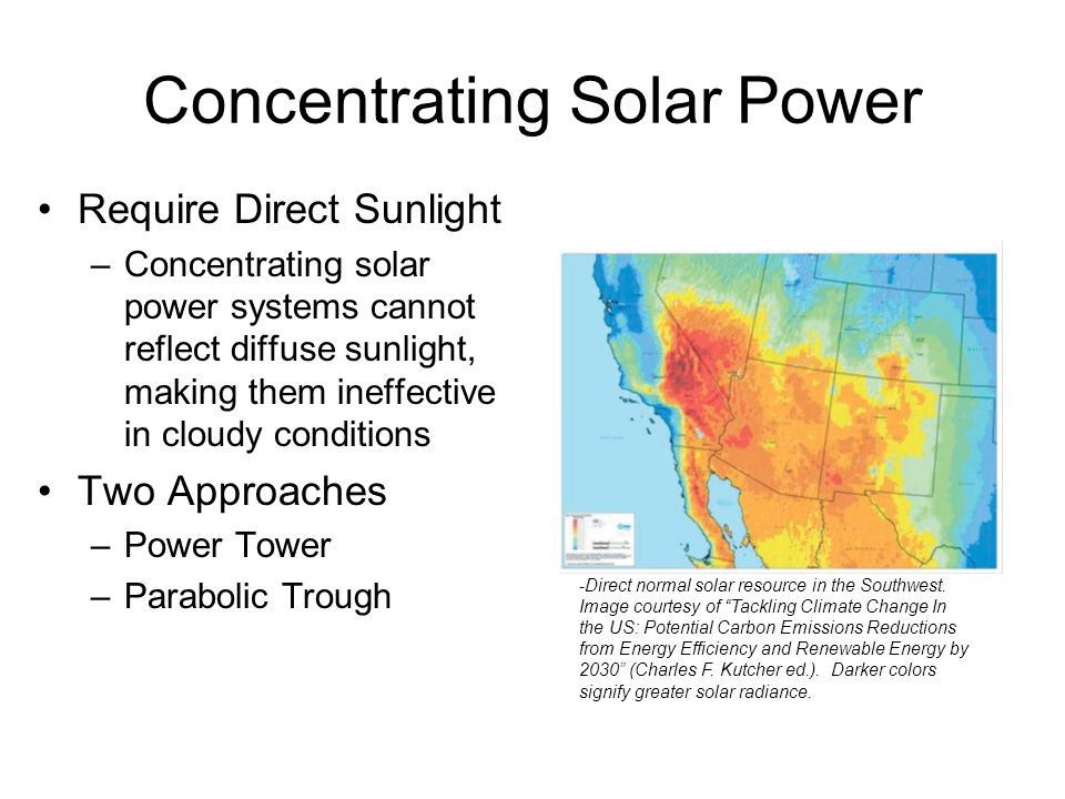 Concentrating Solar Power Require Direct Sunlight –Concentrating solar power systems cannot reflect diffuse sunlight, making them ineffective in cloud