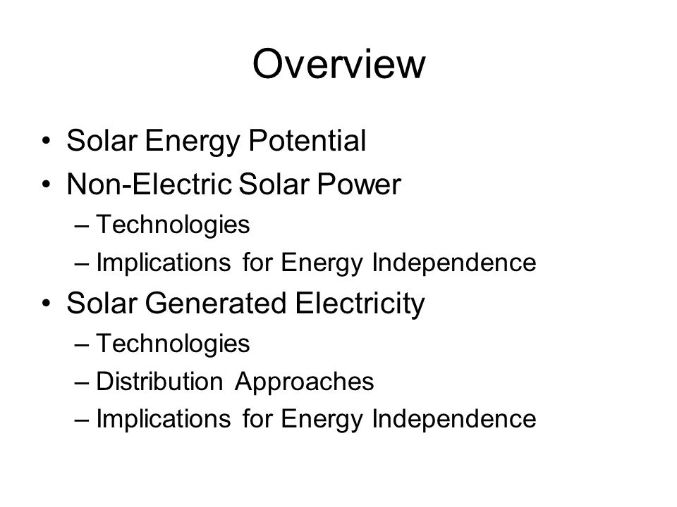 Overview Solar Energy Potential Non-Electric Solar Power –Technologies –Implications for Energy Independence Solar Generated Electricity –Technologies