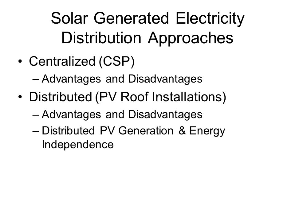 Solar Generated Electricity Distribution Approaches Centralized (CSP) –Advantages and Disadvantages Distributed (PV Roof Installations) –Advantages an