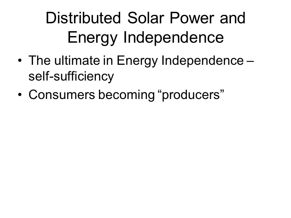 "Distributed Solar Power and Energy Independence The ultimate in Energy Independence – self-sufficiency Consumers becoming ""producers"""