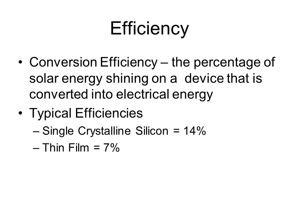 Efficiency Conversion Efficiency – the percentage of solar energy shining on a device that is converted into electrical energy Typical Efficiencies –S