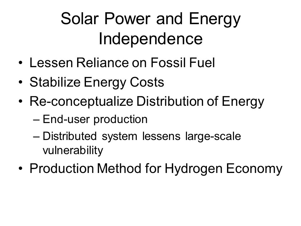 Solar Power and Energy Independence Lessen Reliance on Fossil Fuel Stabilize Energy Costs Re-conceptualize Distribution of Energy –End-user production