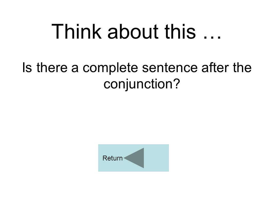 Think about this … Is there a complete sentence after the conjunction? Return