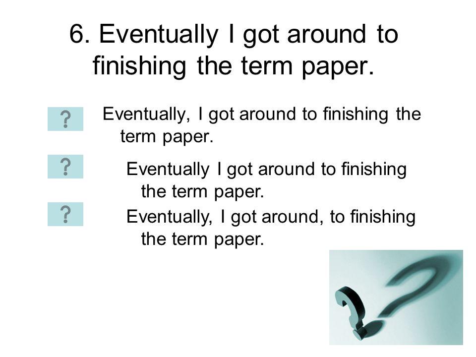 6. Eventually I got around to finishing the term paper. Eventually, I got around to finishing the term paper. Eventually I got around to finishing the