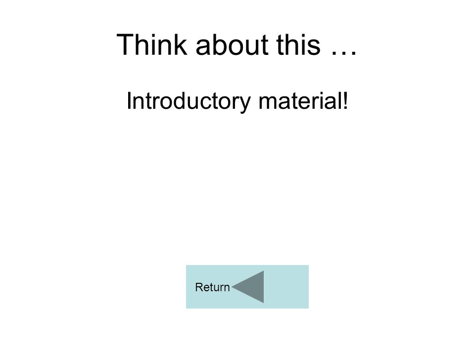 Think about this … Introductory material! Return