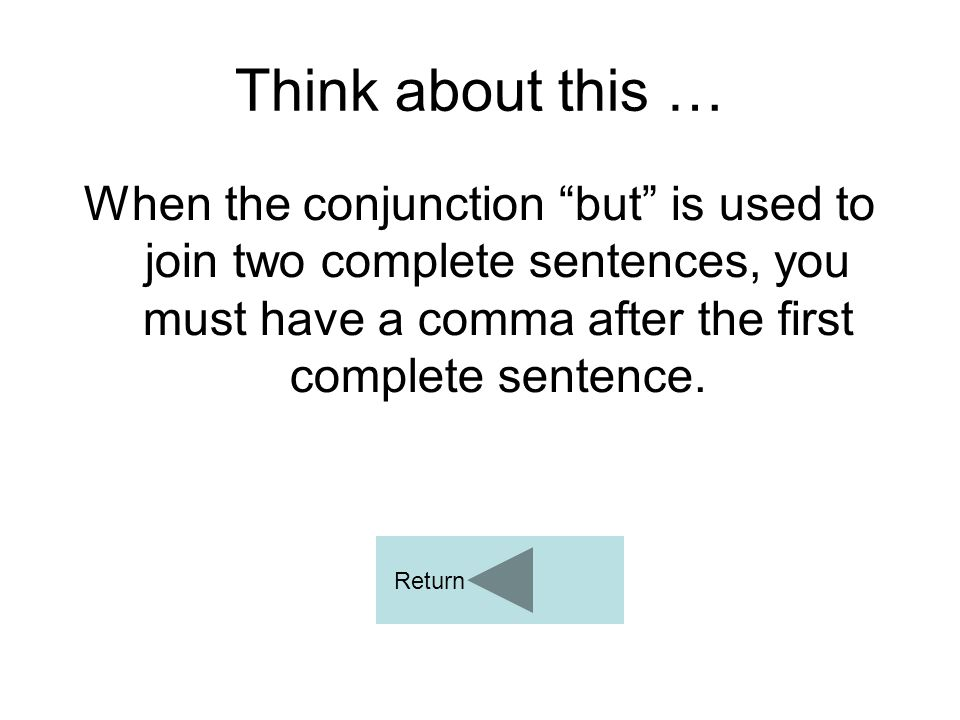 """Think about this … When the conjunction """"but"""" is used to join two complete sentences, you must have a comma after the first complete sentence. Return"""