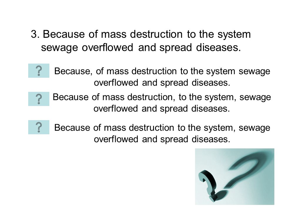 3. Because of mass destruction to the system sewage overflowed and spread diseases. Because, of mass destruction to the system sewage overflowed and s