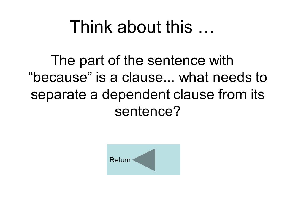 """Think about this … The part of the sentence with """"because"""" is a clause... what needs to separate a dependent clause from its sentence? Return"""