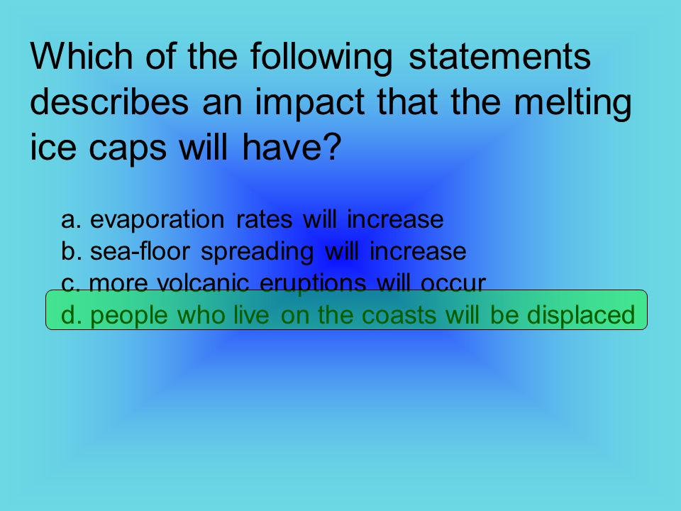 Which of the following statements describes an impact that the melting ice caps will have? a. evaporation rates will increase b. sea-floor spreading w