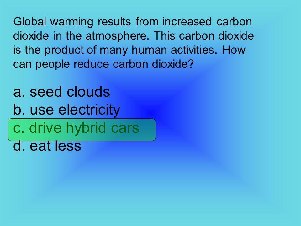 Global warming results from increased carbon dioxide in the atmosphere. This carbon dioxide is the product of many human activities. How can people re
