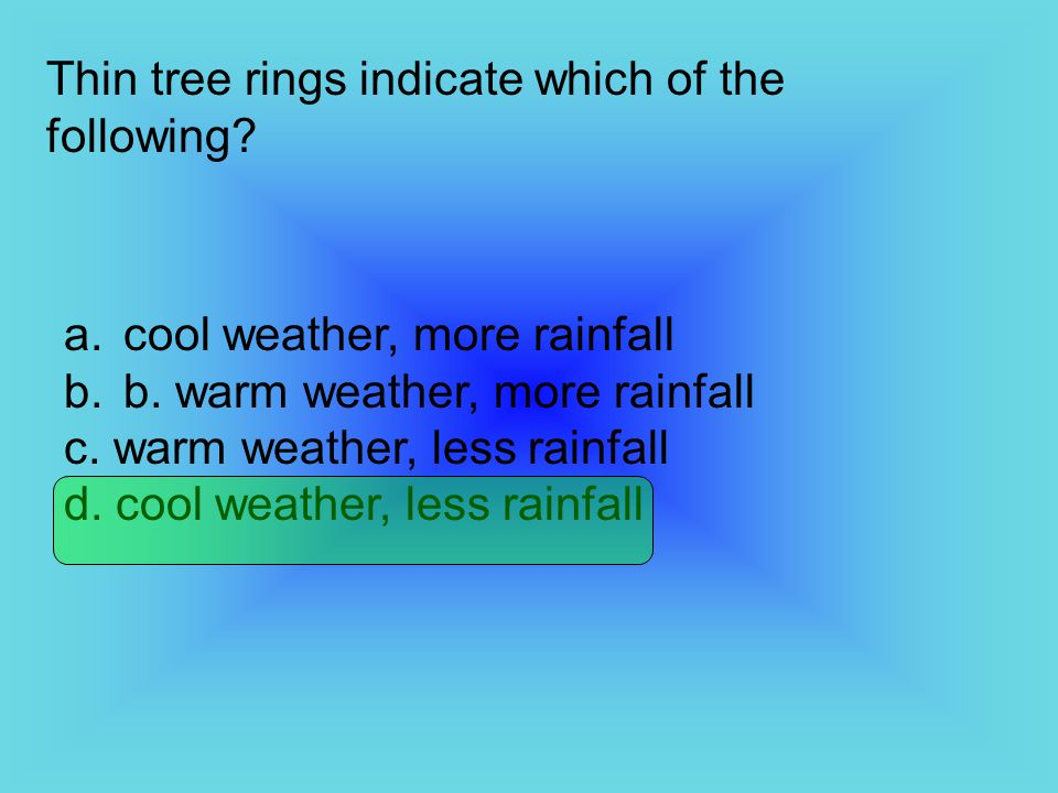 Thin tree rings indicate which of the following? a.cool weather, more rainfall b.b. warm weather, more rainfall c. warm weather, less rainfall d. cool