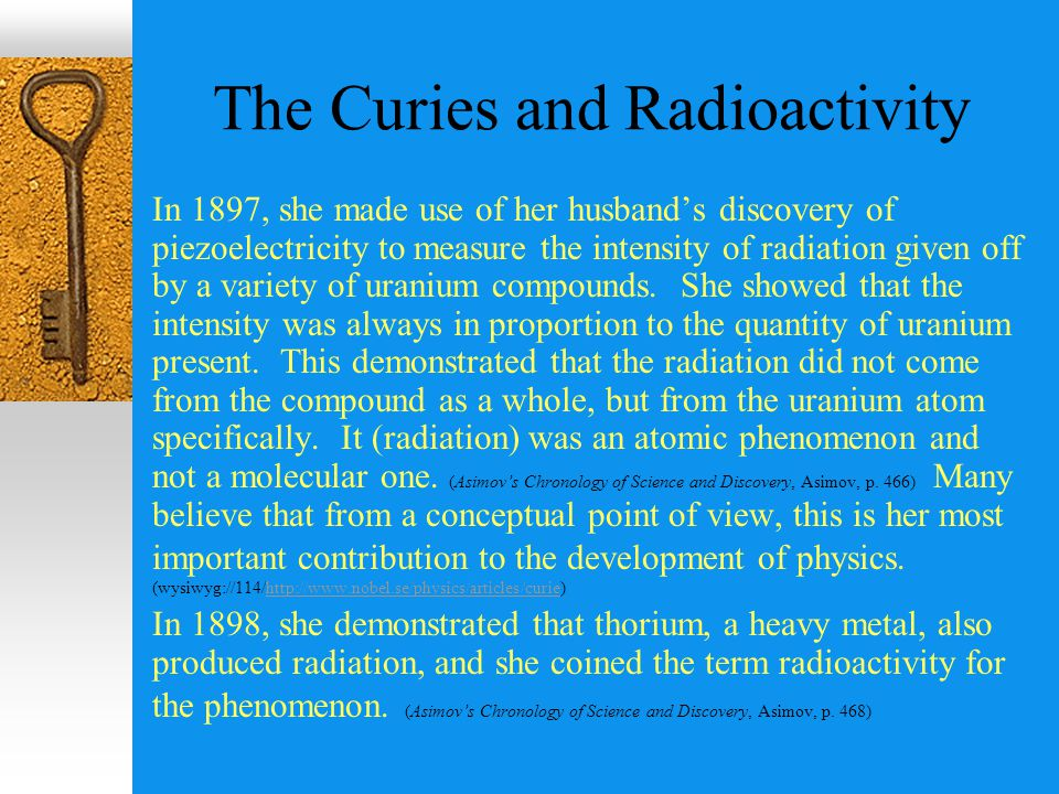 The Curies and Radioactivity In 1897, she made use of her husband's discovery of piezoelectricity to measure the intensity of radiation given off by a variety of uranium compounds.