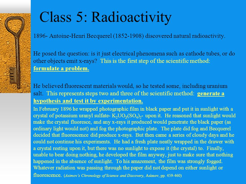 Class 5: Radioactivity 1896- Antoine-Henri Becquerel (1852-1908) discovered natural radioactivity.