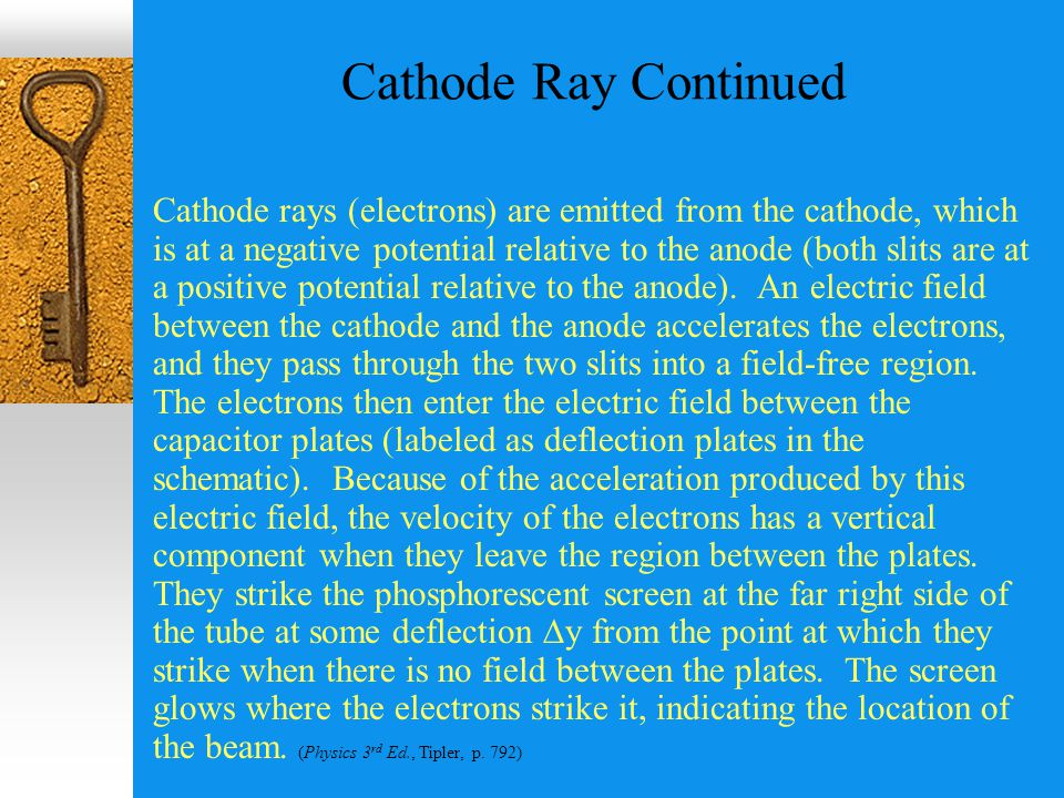 Cathode Ray Continued Cathode rays (electrons) are emitted from the cathode, which is at a negative potential relative to the anode (both slits are at a positive potential relative to the anode).
