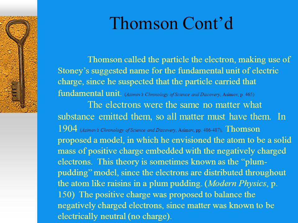 Thomson Cont'd Thomson called the particle the electron, making use of Stoney's suggested name for the fundamental unit of electric charge, since he suspected that the particle carried that fundamental unit.